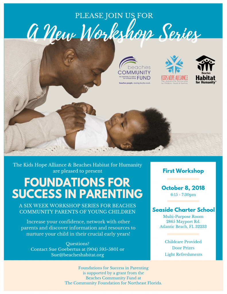 Please join us for a new workshop Series. The Kids Hope Alliance & Beaches Habitat for Humanity are pleased to present Foundations for Success in Parenting. A SIX WEEK WORKSHOP SERIES FOR BEACHES COMMUNITY PARENTS OF YOUNG CHILDREN. Increase your confidence, network with other parents and discover information and resources to nurture your child in their crucial early years! First Meeting, October 8, 2018 at 6:15 pm. Seaside Charter School, Multi-Purpose Room 2865 Mayport Rd. Atlantic Beach, FL 32233. Door Prizes, Light Refreshments and Childcare Provided. Questions, contact Sue Goebertus at (904) 595-5801