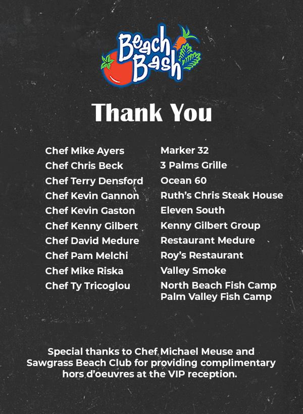 Thank you Chef Mike Ayers of Marker 32, Chef Chris Beck of 3 Palms Grille, Chef Terry Densford of Ocean 60, Chef Kevin Gannon of Ruth's Chris Steak House, Chef Kevin Gaston of Eleven South, Chef Kenny Gilbert of Kenny Gilbert Group, Chef David Medure of Restaurant Medure, Chef Pam Melchi of Roy's Restaurant, Chef Mike Riska of Valley Smoke, Chef Ty Tricoglou of North Beach Fish Camp, Palm Valley Fish Camp. Special thanks to Chef Michael Meuse and Sawgrass Beach Club for providing complimentary hors d'oeuvres at the VIP reception.