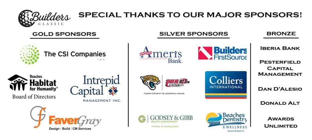 Special Thanks to our Major Sponsors! Gold Sponsors: The CSI Companies, Beaches Habitat Board of Directors, Intrepid Capital Management Inc., FaverGray   Silver Sponsors: Ameris Bank, Builders First Source, 1010 XL 92.5 FM, Colliers International, Godsey & Gibb Wealth Management, Beaches Dentistry & Wellness   Bronze: Iberia Bank, Peterfield Capital Management, Dan D'Alesio, Donald Alt, Awards Unlimited