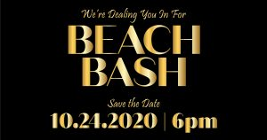 We're Dealing you in for Beach Bash. Save the Date: 10/24/2020   6pm