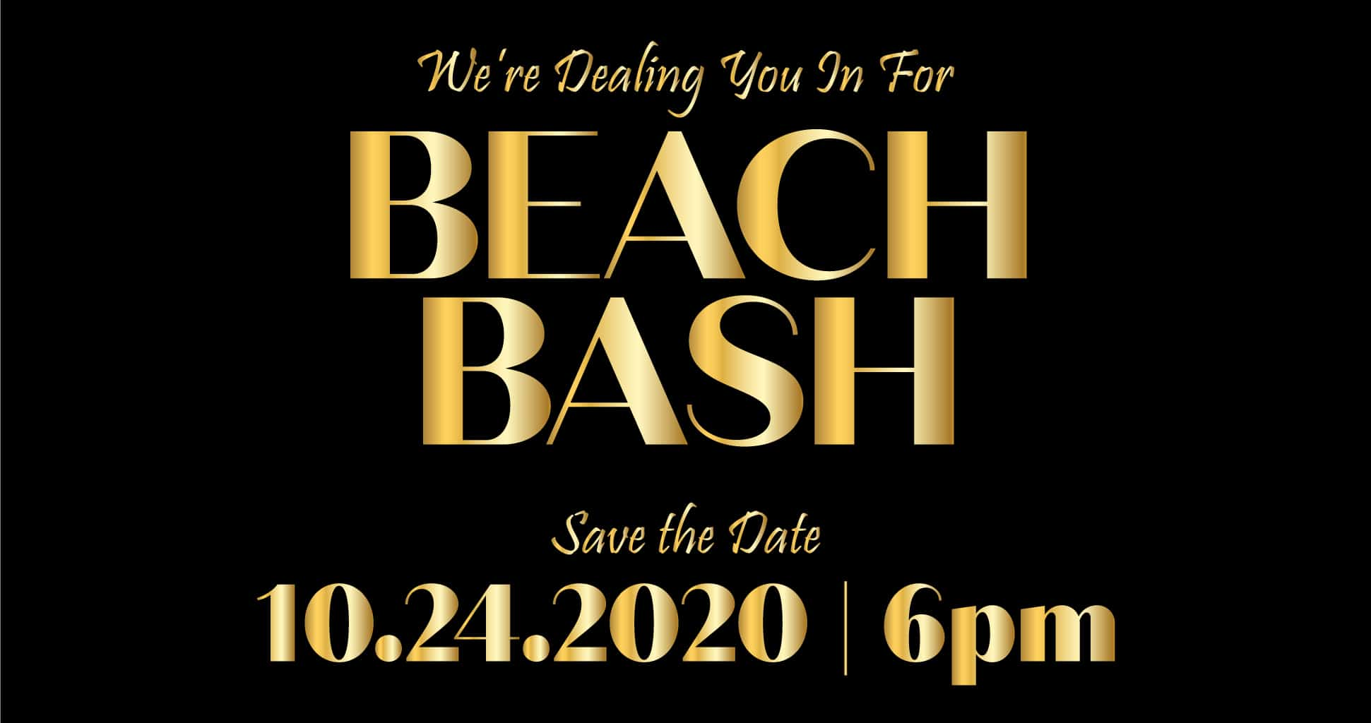 We're Dealing you in for Beach Bash. Save the Date: 10/24/2020 | 6pm