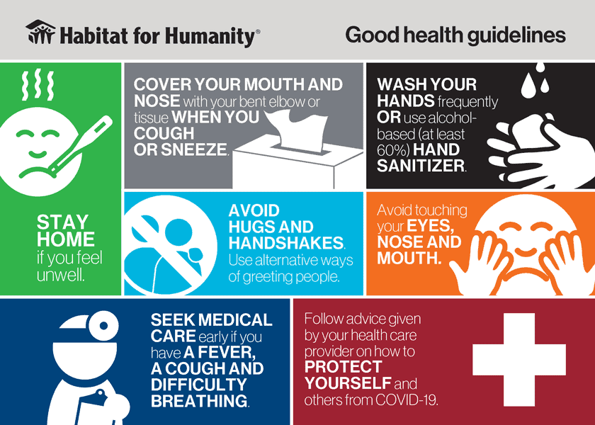 Habitat for Humanity good health guidelines: Stay home if you feel unwell; cover your mouth and nose with your bent elbow or tissue when you cough or sneeze; wash your hands frequently or use alcohol-based (at least 60%) hand sanitizer; avoid hugs and handshakes - use alternative ways of greeting people; avoid touching your eyes, nose, and mouth; seek medical care early if you have a fever, a cough, and difficulty breathing; follow advice given by your health care provider on how to protect yourself and others from COVID-19.